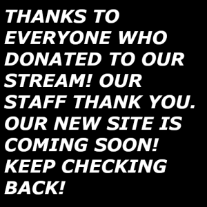 THANKS TO EVERYONE WHO DONATED TO OUR STREAM! OUR STAFF THANK YOU. OUR NEW SITE IS COMING SOON! KEEP CHECKING BACK!